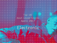 Top 10 Most Loves Electronic Tracks - April 2017