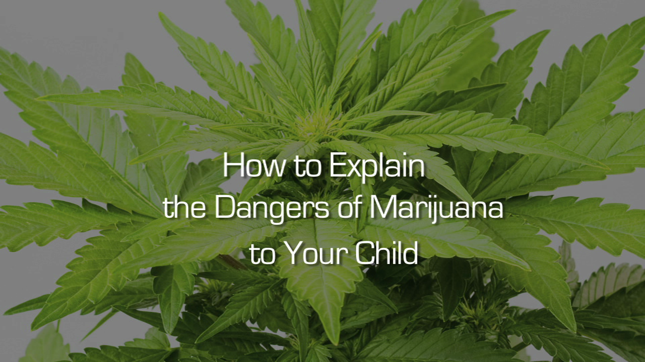 How to Explain the Dangers of Marijuana to Your Child